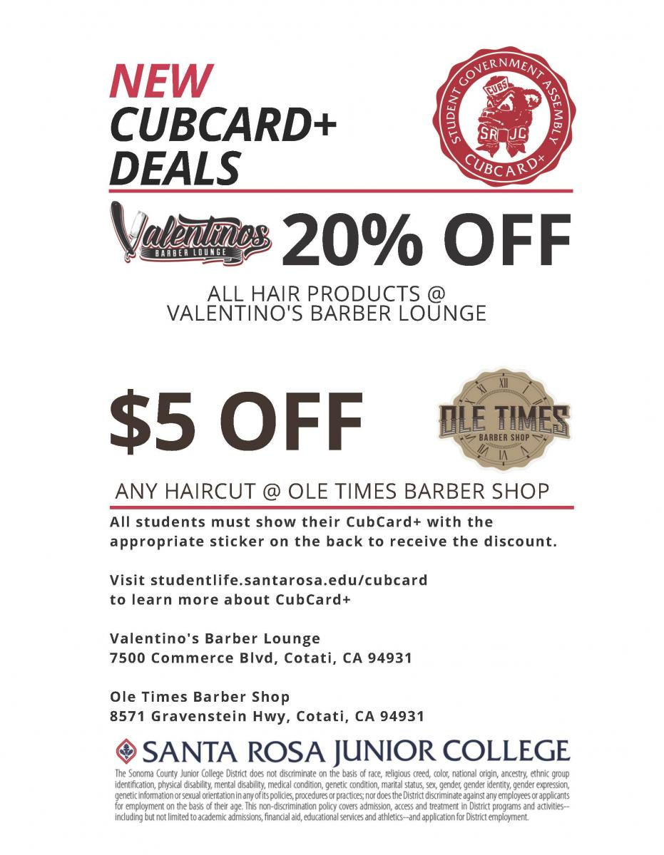 20% OFF $5 OFF ANY HAIRCUT @ OLE TIMES BARBER SHOP ALL HAIR PRODUCTS @ VALENTINO'S BARBER LOUNGE All students must show their CubCard+ with the appropriate sticker on the back to receive the discount. Visit studentlife.santarosa.edu/cubcard to learn more about CubCard+ Valentino's Barber Lounge 7500 Commerce Blvd, Cotati, CA 94931 Ole Times Barber Shop 8571 Gravenstein Hwy, Cotati, CA 94931 NEW CUBCARD+ DEALS